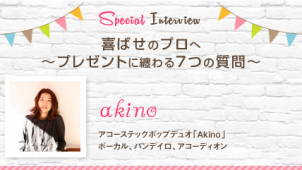 Akino インタビュー|喜ばせのプロへ~プレゼントに纏わる7つの質問