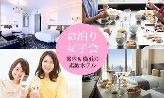 都内・横浜の素敵なホテルで、ご褒美女子会や卒業記念お泊り会を楽しもう!