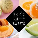 【丸ごとスイーツ】フルーツなどの食材を丸ごと使った通販スイーツ特集