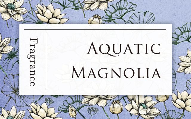 Aquatic Magnolia (アクアティック マグノリア)