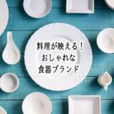 料理が映える!人気おしゃれ食器ブランド20選~ギフトにもおすすめ!