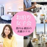 【ホテル女子会プラン】都内・横浜の素敵なホテルで、ご褒美女子会や卒業記念お泊り会を楽しもう!