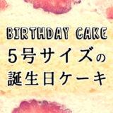 【5号サイズのケーキ】今人気の誕生日ケーキはコレ!